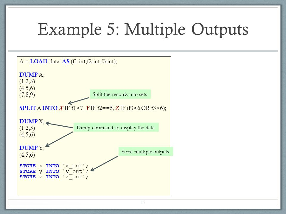 A = LOAD data AS (f1:int,f2:int,f3:int); DUMP A; (1,2,3) (4,5,6) (7,8,9) SPLIT A INTO X IF f1 6); DUMP X; (1,2,3) (4,5,6) DUMP Y; (4,5,6) STORE x INTO x_out ; STORE y INTO y_out ; STORE z INTO z_out ; Example 5: Multiple Outputs 17 Split the records into sets Dump command to display the data Store multiple outputs