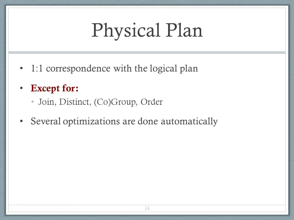 Physical Plan 1:1 correspondence with the logical plan Except for: Join, Distinct, (Co)Group, Order Several optimizations are done automatically 24