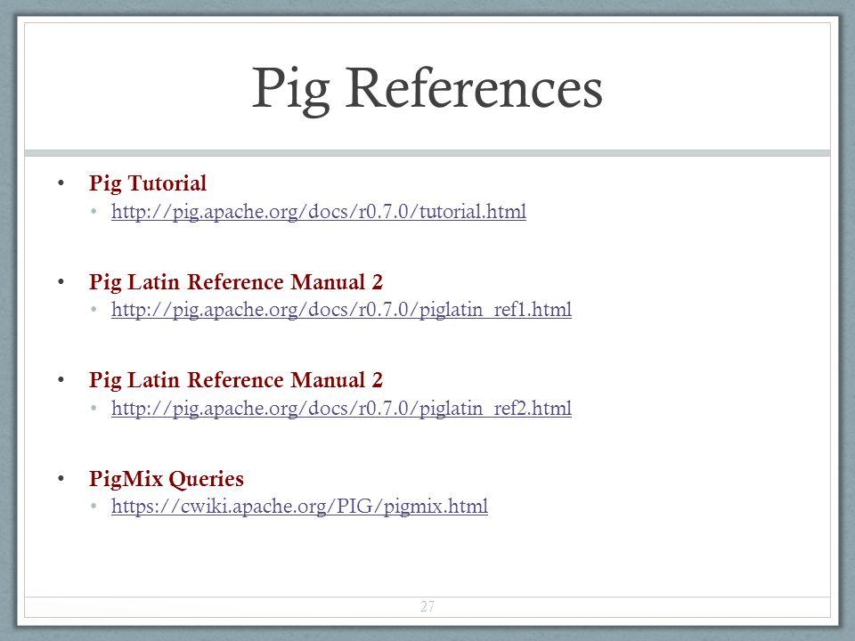 Pig References Pig Tutorial http://pig.apache.org/docs/r0.7.0/tutorial.html Pig Latin Reference Manual 2 http://pig.apache.org/docs/r0.7.0/piglatin_ref1.html Pig Latin Reference Manual 2 http://pig.apache.org/docs/r0.7.0/piglatin_ref2.html PigMix Queries https://cwiki.apache.org/PIG/pigmix.html 27