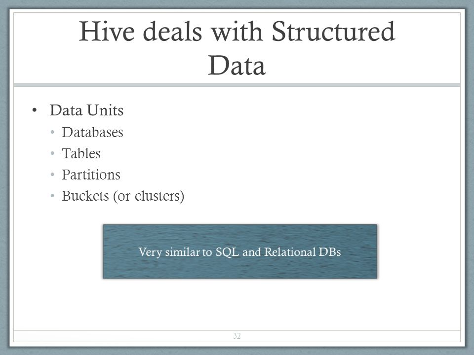 Hive deals with Structured Data Data Units Databases Tables Partitions Buckets (or clusters) 32