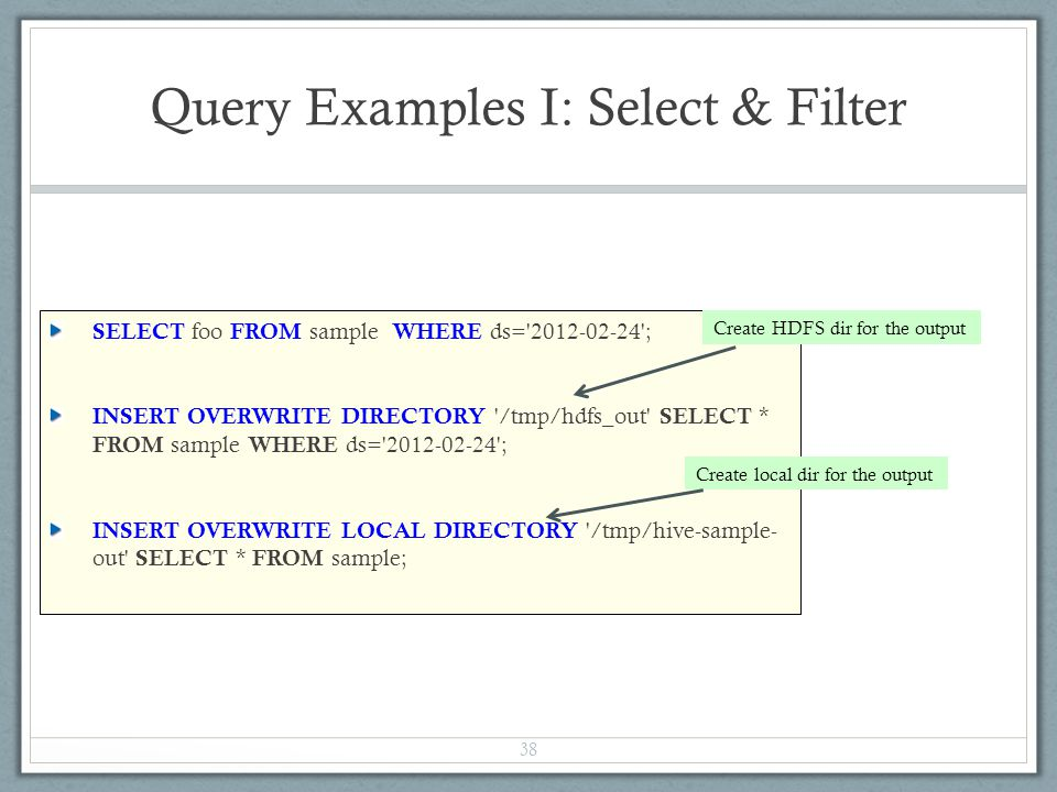 Query Examples I: Select & Filter SELECT foo FROM sample WHERE ds= 2012-02-24 ; INSERT OVERWRITE DIRECTORY /tmp/hdfs_out SELECT * FROM sample WHERE ds= 2012-02-24 ; INSERT OVERWRITE LOCAL DIRECTORY /tmp/hive-sample- out SELECT * FROM sample; 38 Create HDFS dir for the output Create local dir for the output