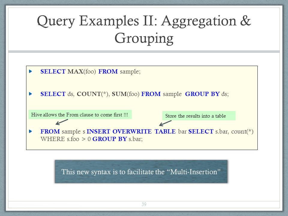 Query Examples II: Aggregation & Grouping SELECT MAX (foo) FROM sample; SELECT ds, COUNT (*), SUM (foo) FROM sample GROUP BY ds; FROM sample s INSERT OVERWRITE TABLE bar SELECT s.bar, count(*) WHERE s.foo > 0 GROUP BY s.bar; 39 Hive allows the From clause to come first !!.