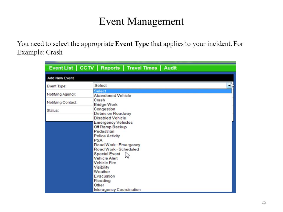 Event Management You need to select the appropriate Event Type that applies to your incident. For Example: Crash 25