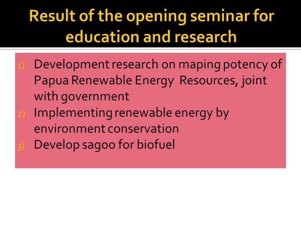 1) Development research on maping potency of Papua Renewable Energy Resources, joint with government 2) Implementing renewable energy by environment conservation 3) Develop sagoo for biofuel