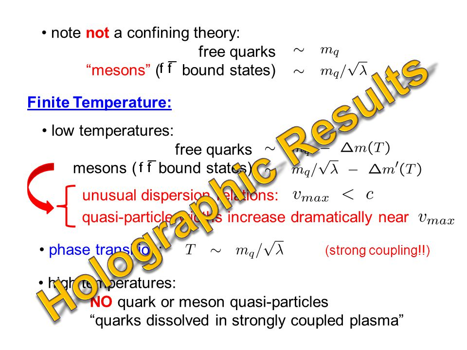 low temperatures: free quarks mesons ( bound states) Finite Temperature: phase transition: high temperatures: NO quark or meson quasi-particles quarks dissolved in strongly coupled plasma (strong coupling!!) note not a confining theory: free quarks mesons ( bound states) unusual dispersion relations: quasi-particle widths increase dramatically near