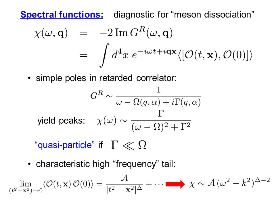 Spectral functions: diagnostic for meson dissociation simple poles in retarded correlator: yield peaks: quasi-particle if characteristic high frequency tail: