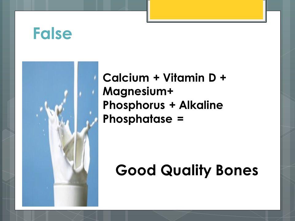 False Calcium + Vitamin D + Magnesium+ Phosphorus + Alkaline Phosphatase = Good Quality Bones