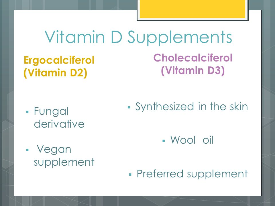 Vitamin D Supplements Ergocalciferol (Vitamin D2)  Fungal derivative  Vegan supplement Cholecalciferol (Vitamin D3)  Synthesized in the skin  Wool oil  Preferred supplement