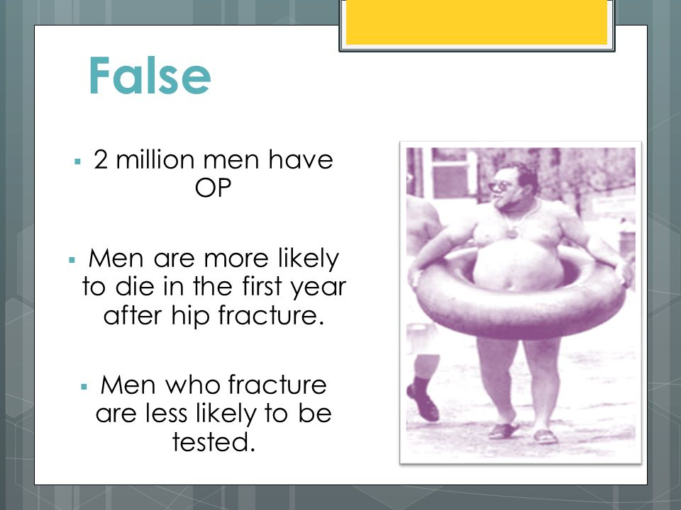 False  2 million men have OP  Men are more likely to die in the first year after hip fracture.