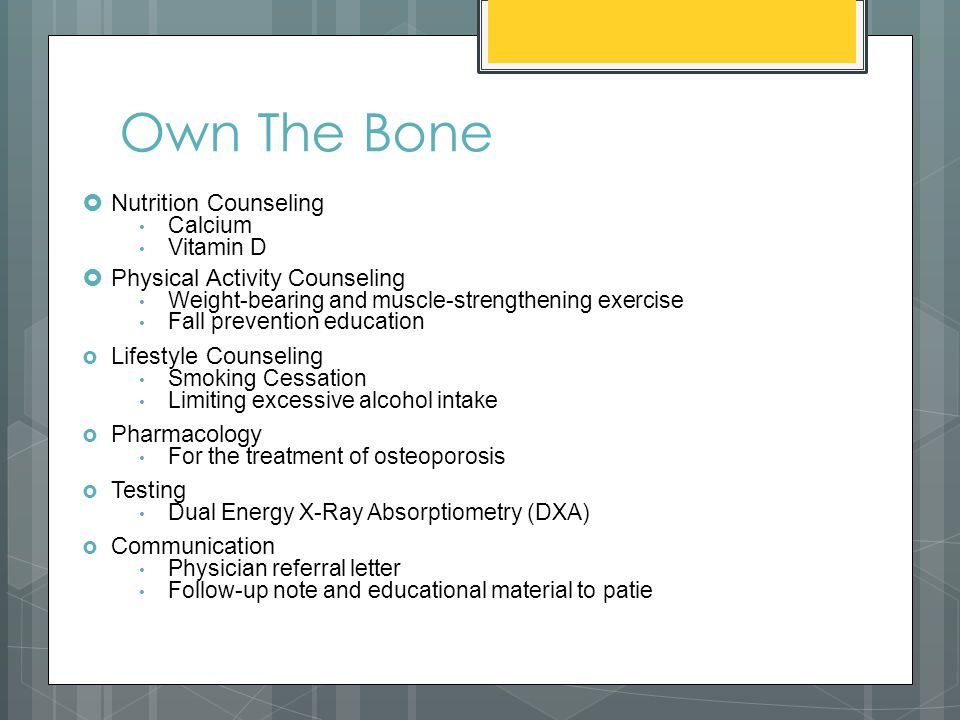 Own The Bone  Nutrition Counseling Calcium Vitamin D  Physical Activity Counseling Weight-bearing and muscle-strengthening exercise Fall prevention education  Lifestyle Counseling Smoking Cessation Limiting excessive alcohol intake  Pharmacology For the treatment of osteoporosis  Testing Dual Energy X-Ray Absorptiometry (DXA)  Communication Physician referral letter Follow-up note and educational material to patie