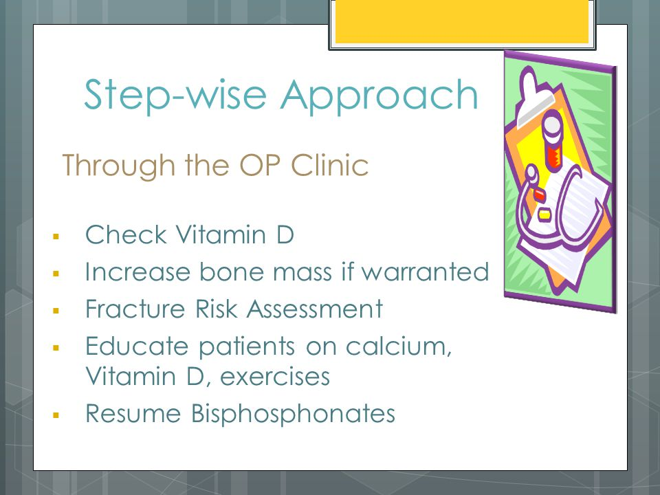 Step-wise Approach  Check Vitamin D  Increase bone mass if warranted  Fracture Risk Assessment  Educate patients on calcium, Vitamin D, exercises  Resume Bisphosphonates Through the OP Clinic