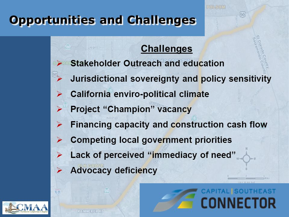 Opportunities and Challenges Challenges  Stakeholder Outreach and education  Jurisdictional sovereignty and policy sensitivity  California enviro-political climate  Project Champion vacancy  Financing capacity and construction cash flow  Competing local government priorities  Lack of perceived immediacy of need  Advocacy deficiency