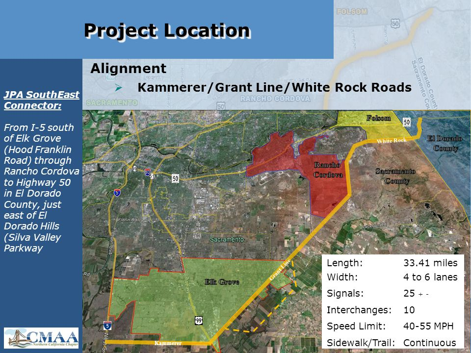 Project Location  Selection of General Alignment Alignment  Kammerer/Grant Line/White Rock Roads Kammerer Grant Line White Rock Length: 33.41 miles Width: 4 to 6 lanes Signals: 25 + - Interchanges: 10 Speed Limit: 40-55 MPH Sidewalk/Trail: Continuous JPA SouthEast Connector: From I-5 south of Elk Grove (Hood Franklin Road) through Rancho Cordova to Highway 50 in El Dorado County, just east of El Dorado Hills (Silva Valley Parkway