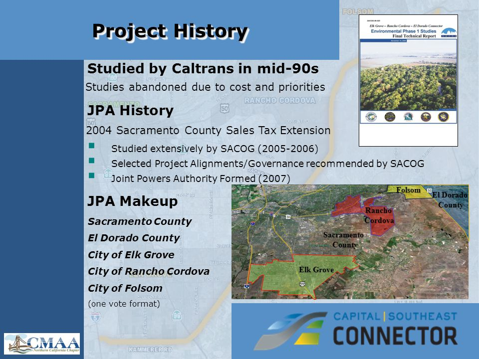Project History Studied by Caltrans in mid-90s Studies abandoned due to cost and priorities JPA History 2004 Sacramento County Sales Tax Extension  Studied extensively by SACOG (2005-2006)  Selected Project Alignments/Governance recommended by SACOG  Joint Powers Authority Formed (2007) JPA Makeup Sacramento County El Dorado County City of Elk Grove City of Rancho Cordova City of Folsom (one vote format)  Selection of General Alignment Elk Grove Folsom El Dorado County RanchoCordova SacramentoCounty
