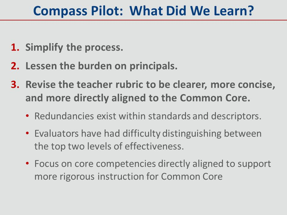 Compass Pilot: What Did We Learn? 1.Simplify the process. 2.Lessen the burden on principals. 3.Revise the teacher rubric to be clearer, more concise,
