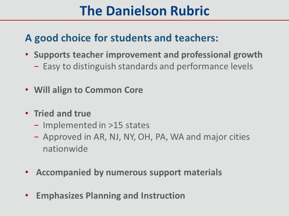 The Danielson Rubric A good choice for students and teachers: Supports teacher improvement and professional growth −Easy to distinguish standards and