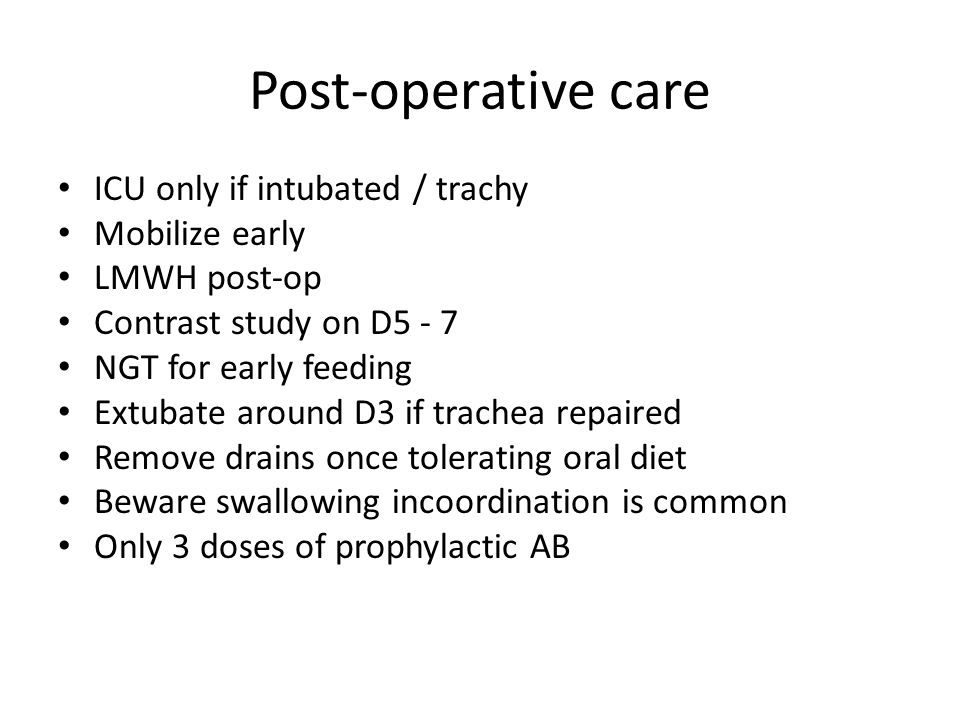 Post-operative care ICU only if intubated / trachy Mobilize early LMWH post-op Contrast study on D5 - 7 NGT for early feeding Extubate around D3 if trachea repaired Remove drains once tolerating oral diet Beware swallowing incoordination is common Only 3 doses of prophylactic AB