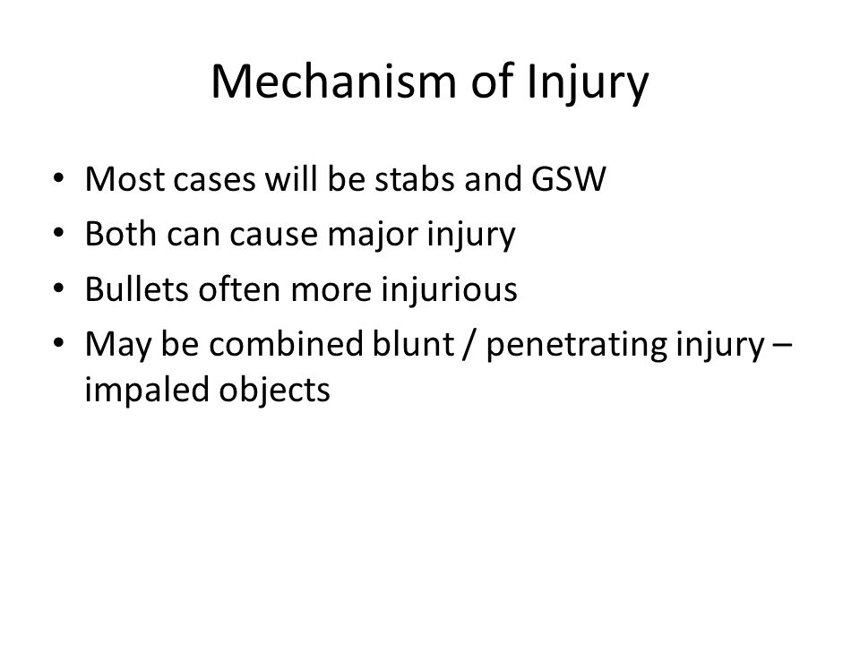 Mechanism of Injury Most cases will be stabs and GSW Both can cause major injury Bullets often more injurious May be combined blunt / penetrating inju