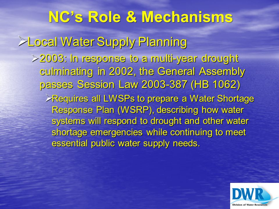 WSRPs Next Step  Water Shortage Response Plans will be incorporated in the River Basin Hydrologic Models  Evaluate the effectiveness of triggers in WSRPs  Quantify the potential reductions in demand when WSRPs are implemented  Indicate whether WSRPs are adequate to address the magnitude and duration of water supply shortages identified in modeling results  Provide guidance with WSRP revisions