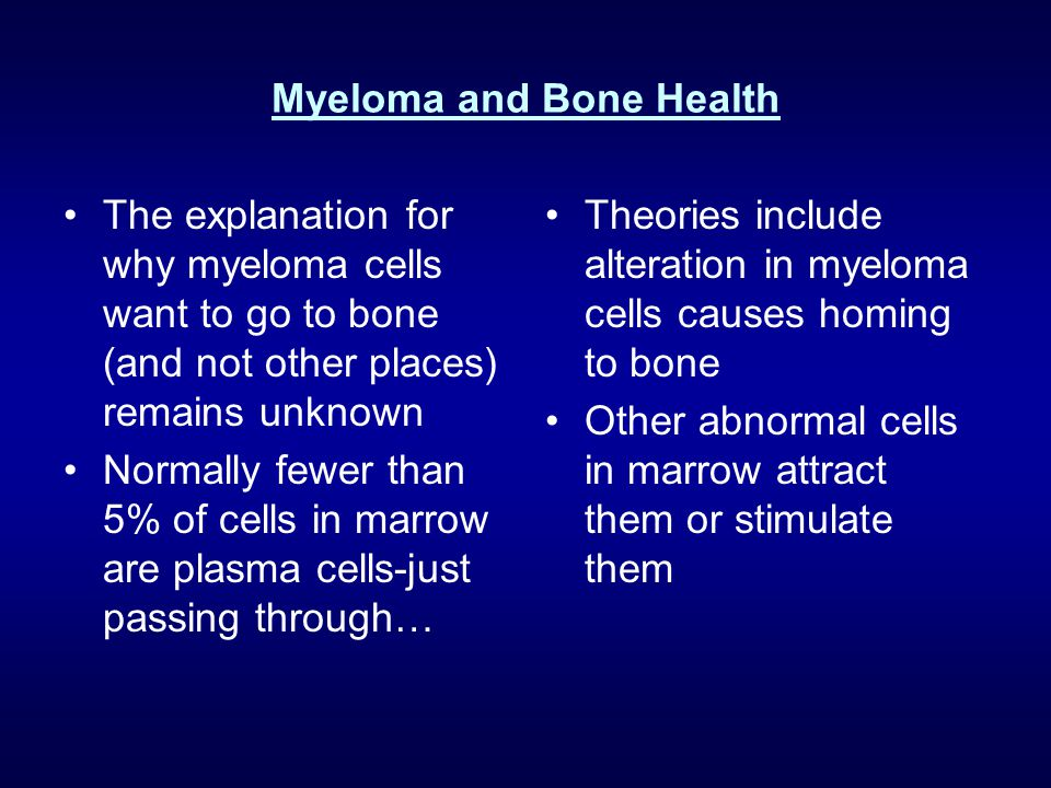 Myeloma and Bone Health The explanation for why myeloma cells want to go to bone (and not other places) remains unknown Normally fewer than 5% of cell