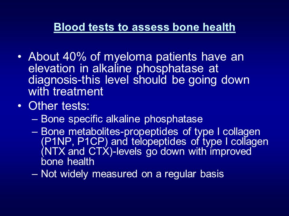 Blood tests to assess bone health About 40% of myeloma patients have an elevation in alkaline phosphatase at diagnosis-this level should be going down