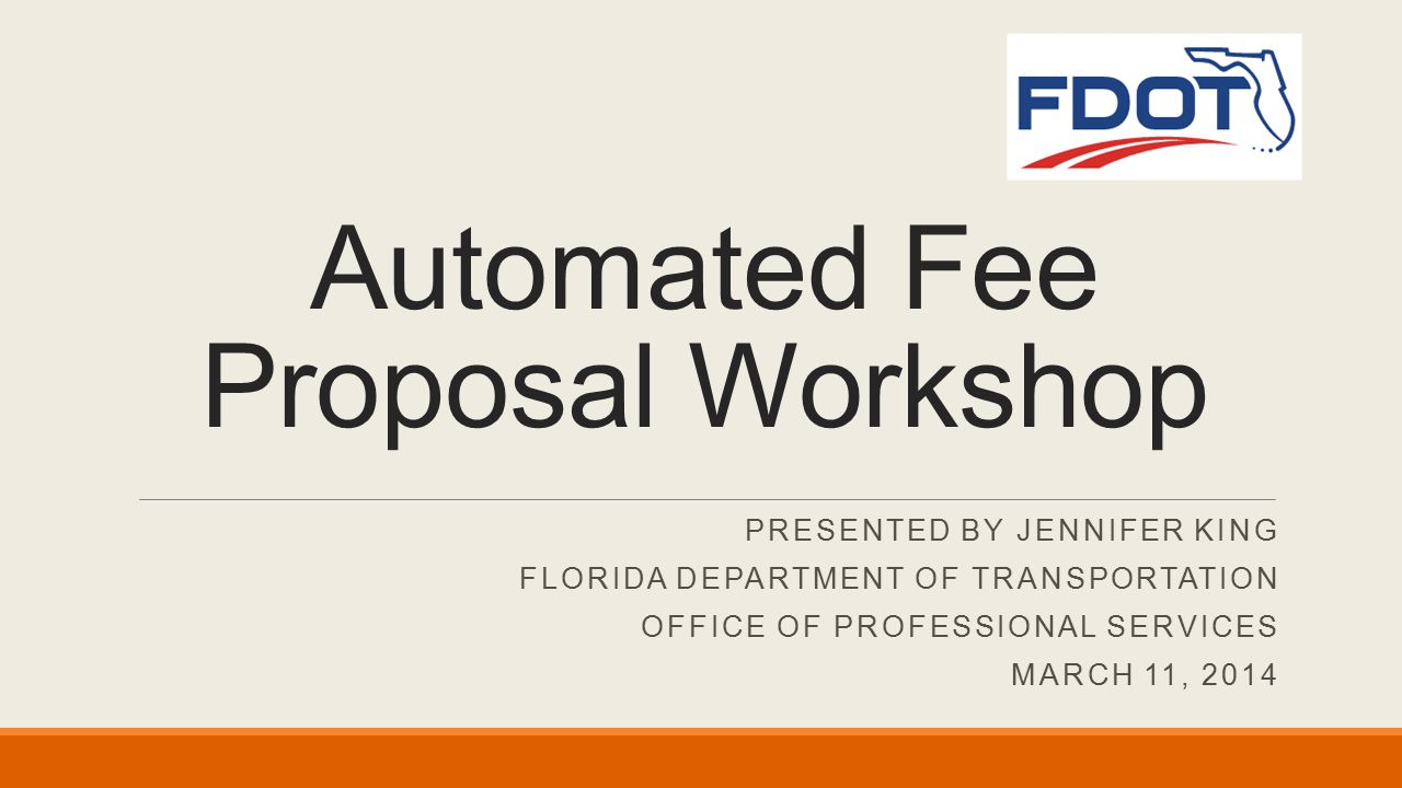 PRESENTED BY JENNIFER KING FLORIDA DEPARTMENT OF TRANSPORTATION OFFICE OF PROFESSIONAL SERVICES MARCH 11, 2014 Automated Fee Proposal Workshop