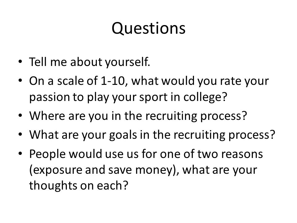 Questions Tell me about yourself. On a scale of 1-10, what would you rate your passion to play your sport in college? Where are you in the recruiting