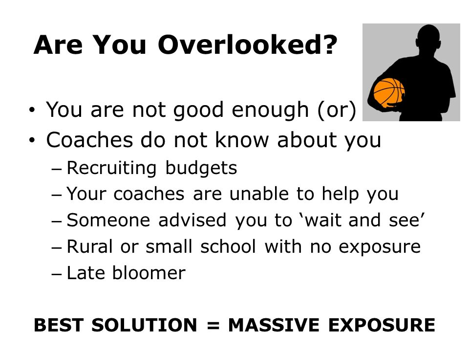 Are You Overlooked? You are not good enough (or) Coaches do not know about you – Recruiting budgets – Your coaches are unable to help you – Someone ad