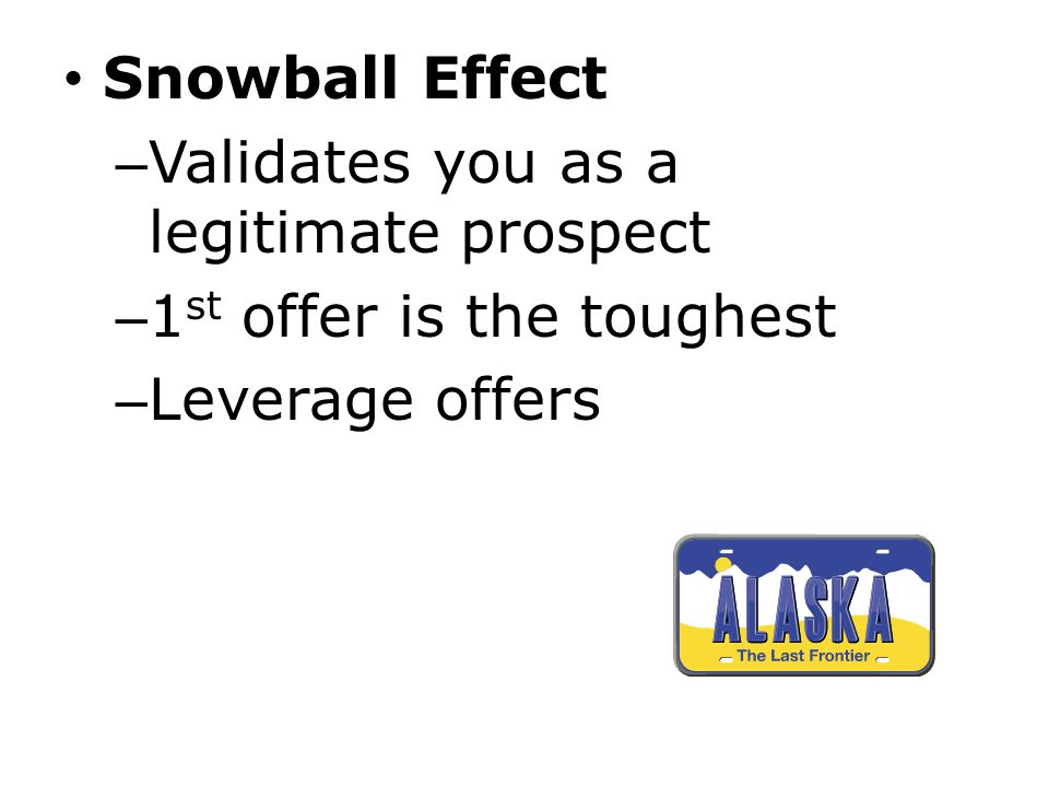 Snowball Effect – Validates you as a legitimate prospect – 1 st offer is the toughest – Leverage offers