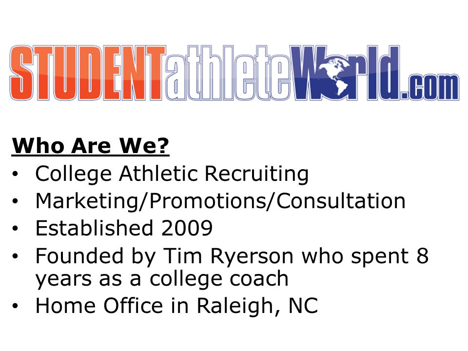 Who Are We? College Athletic Recruiting Marketing/Promotions/Consultation Established 2009 Founded by Tim Ryerson who spent 8 years as a college coach