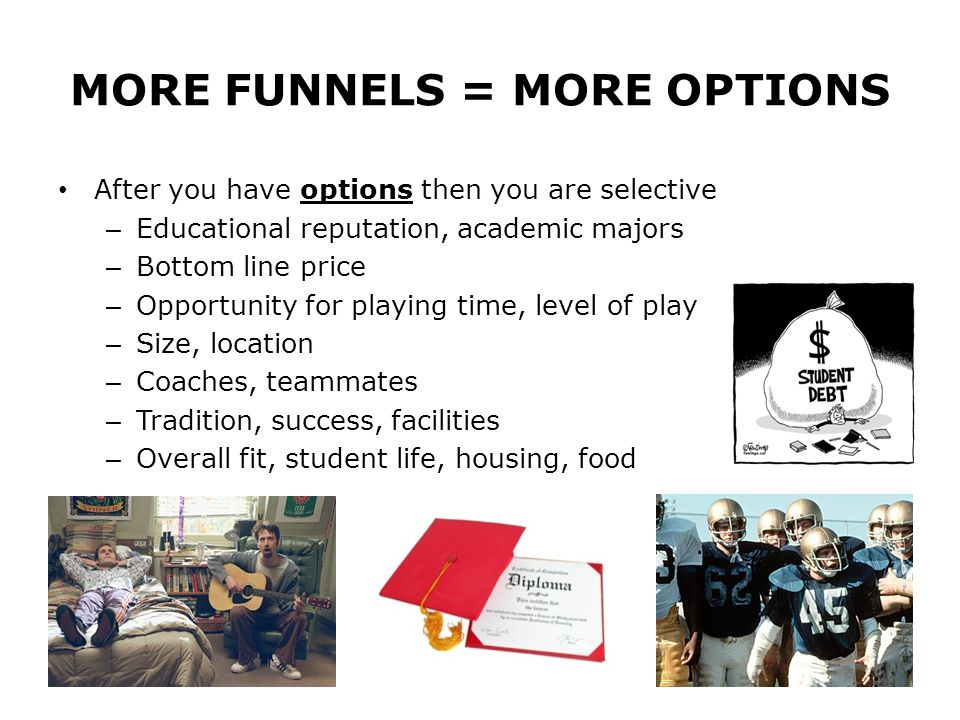MORE FUNNELS = MORE OPTIONS After you have options then you are selective – Educational reputation, academic majors – Bottom line price – Opportunity