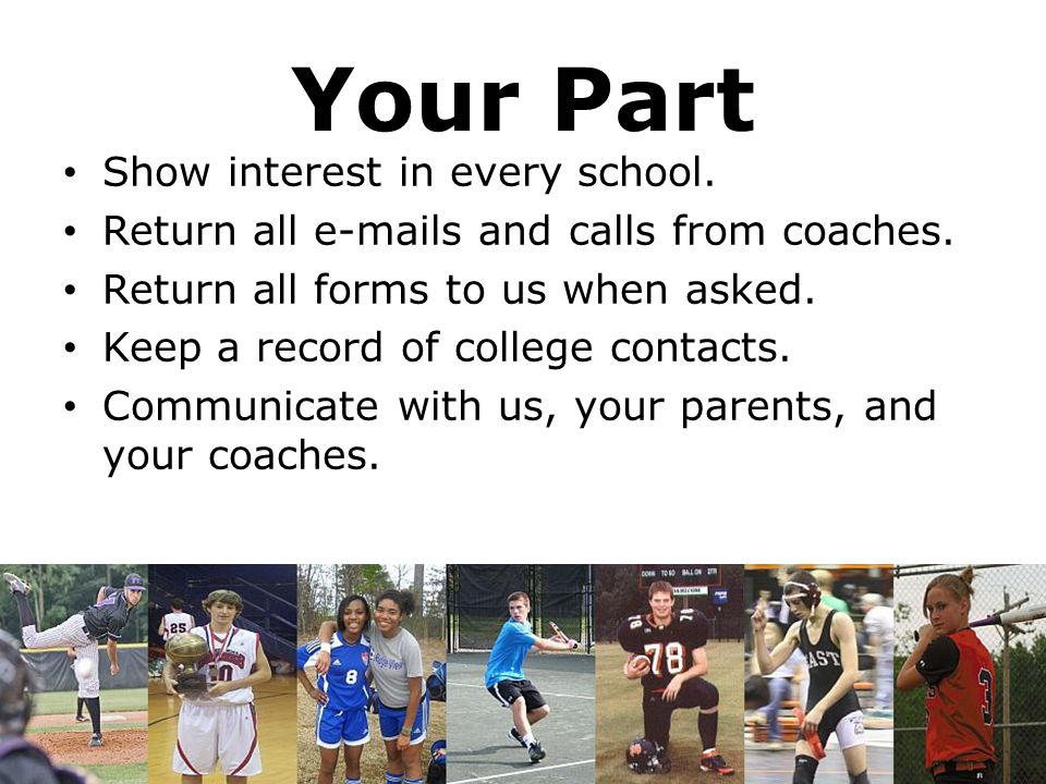 Your Part Show interest in every school. Return all e-mails and calls from coaches. Return all forms to us when asked. Keep a record of college contac