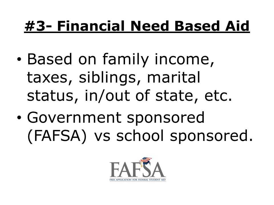 #3- Financial Need Based Aid Based on family income, taxes, siblings, marital status, in/out of state, etc. Government sponsored (FAFSA) vs school spo