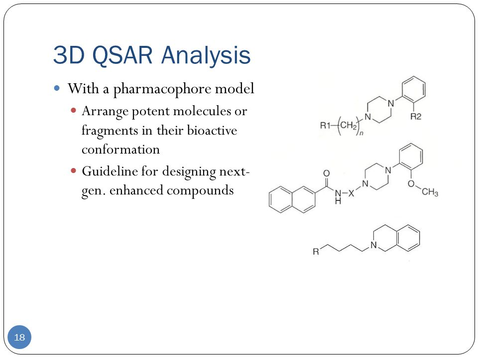 3D QSAR Analysis 18 With a pharmacophore model Arrange potent molecules or fragments in their bioactive conformation Guideline for designing next- gen.