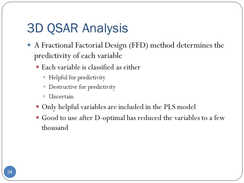 3D QSAR Analysis 24 A Fractional Factorial Design (FFD) method determines the predictivity of each variable Each variable is classified as either Helpful for predictivity Destructive for predictivity Uncertain Only helpful variables are included in the PLS model Good to use after D-optimal has reduced the variables to a few thousand