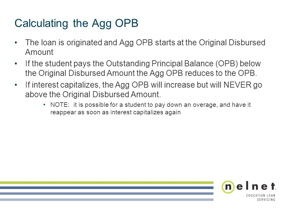 Calculating the Agg OPB The loan is originated and Agg OPB starts at the Original Disbursed Amount If the student pays the Outstanding Principal Balan