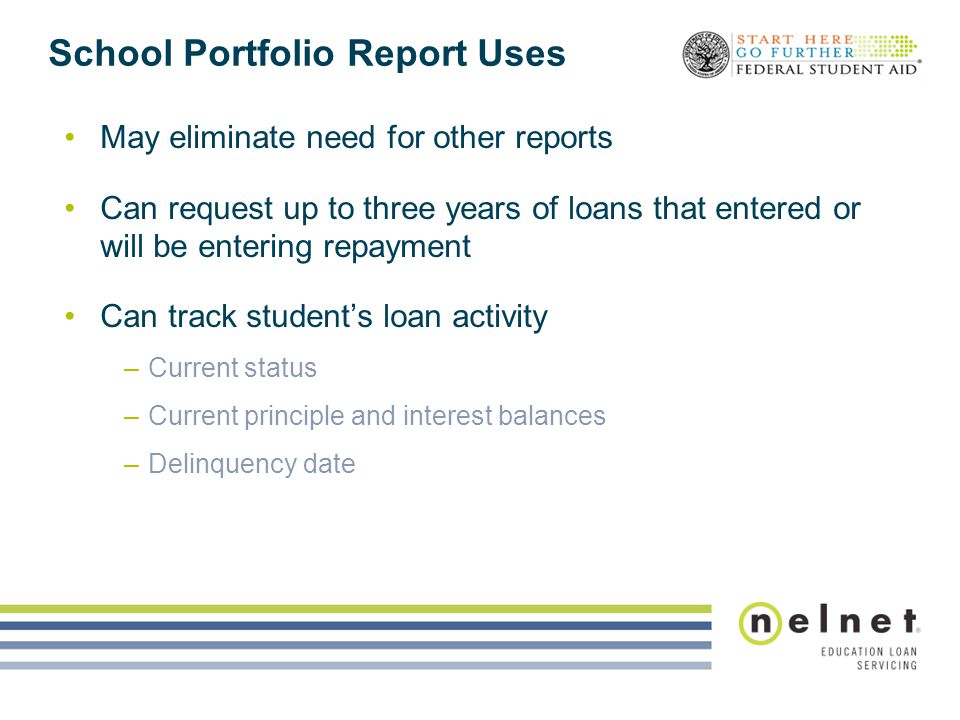 School Portfolio Report Uses May eliminate need for other reports Can request up to three years of loans that entered or will be entering repayment Ca
