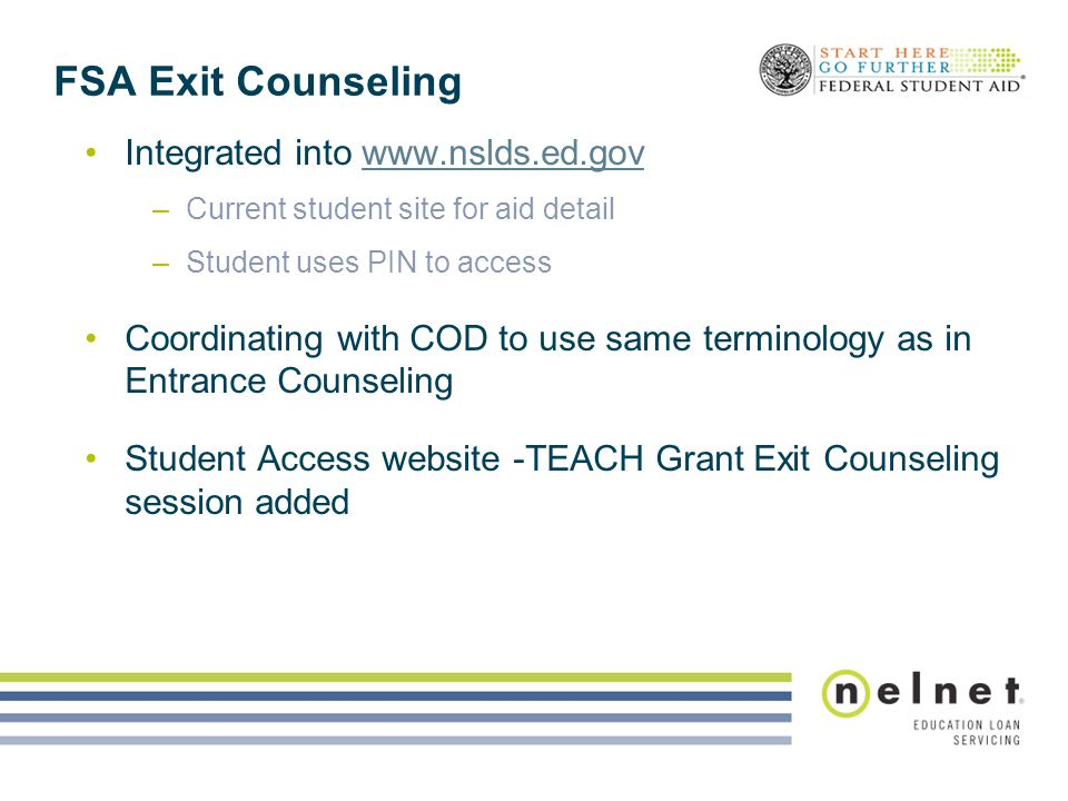 FSA Exit Counseling Integrated into www.nslds.ed.govwww.nslds.ed.gov –Current student site for aid detail –Student uses PIN to access Coordinating wit