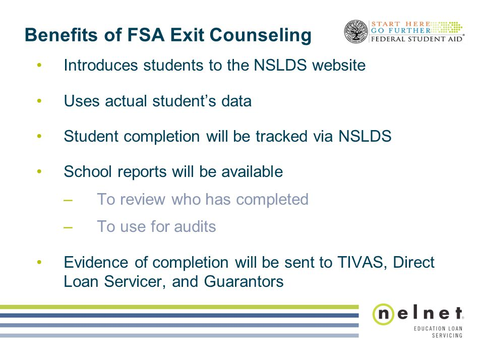 Benefits of FSA Exit Counseling Introduces students to the NSLDS website Uses actual student's data Student completion will be tracked via NSLDS Schoo