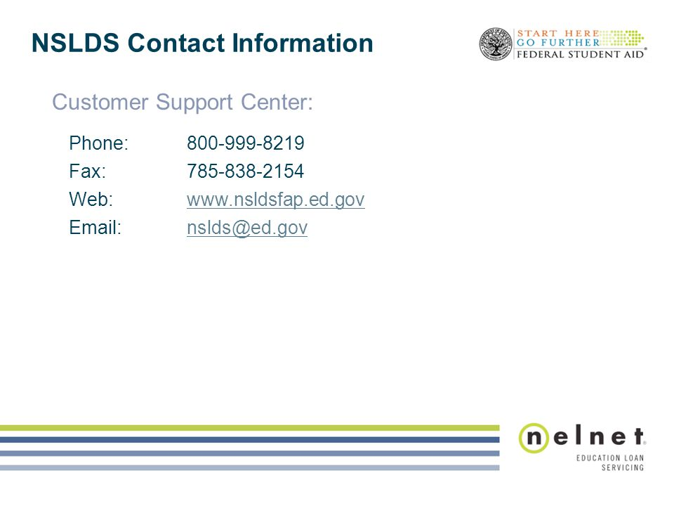 NSLDS Contact Information Customer Support Center: Phone:800-999-8219 Fax:785-838-2154 Web:www.nsldsfap.ed.govwww.nsldsfap.ed.gov Email:nslds@ed.govns