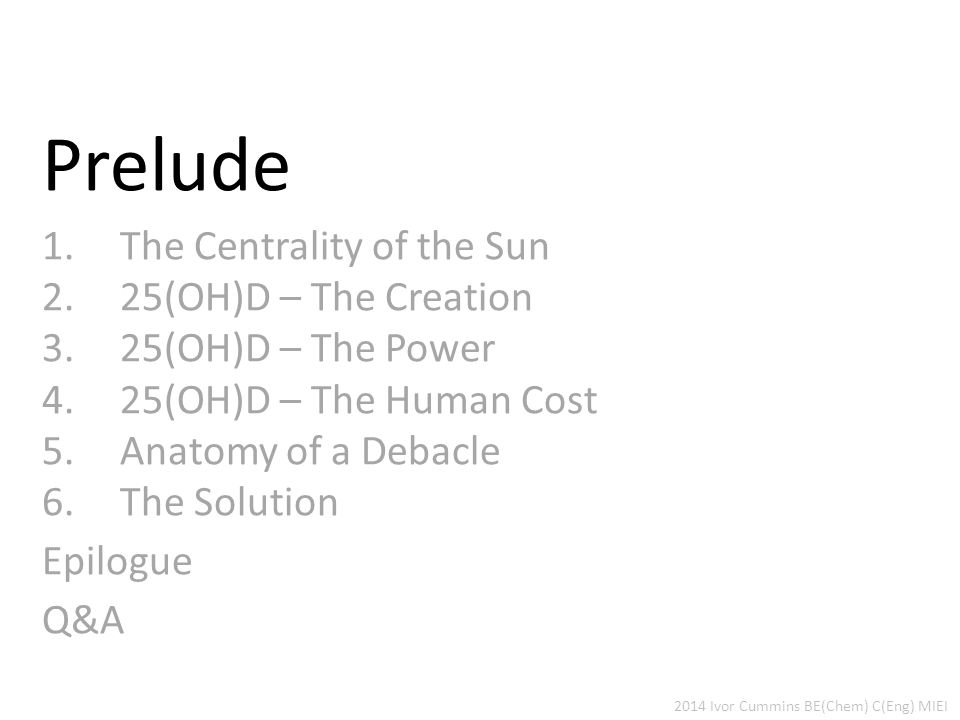 Prelude 1.The Centrality of the Sun 2.25(OH)D – The Creation 3.25(OH)D – The Power 4.25(OH)D – The Human Cost 5.Anatomy of a Debacle 6.The Solution Epilogue Q&A 2014 Ivor Cummins BE(Chem) C(Eng) MIEI