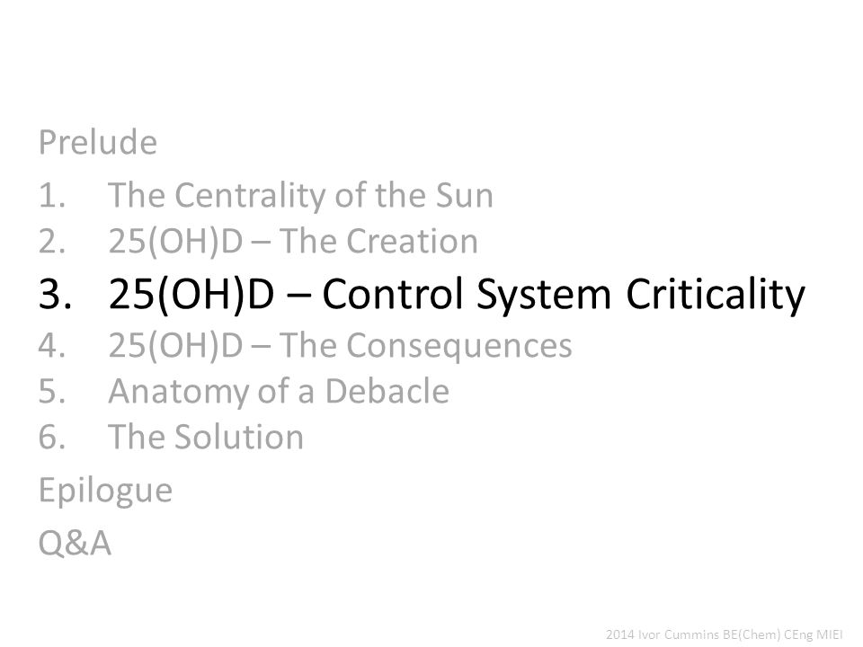 Prelude 1.The Centrality of the Sun 2.25(OH)D – The Creation 3.25(OH)D – Control System Criticality 4.25(OH)D – The Consequences 5.Anatomy of a Debacle 6.The Solution Epilogue Q&A 2014 Ivor Cummins BE(Chem) CEng MIEI