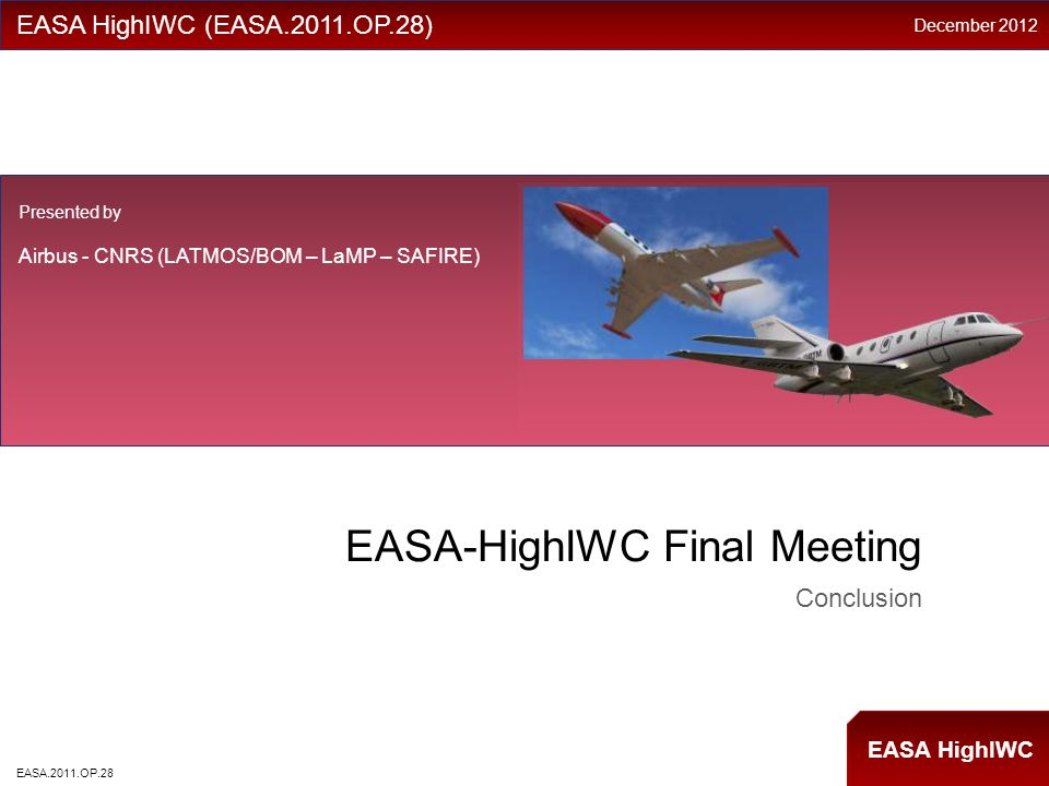 EASA HighIWC EASA-HighIWC Final Meeting Conclusion EASA HighIWC (EASA.2011.OP.28) Presented by Airbus - CNRS (LATMOS/BOM – LaMP – SAFIRE) December 2012 EASA.2011.OP.28