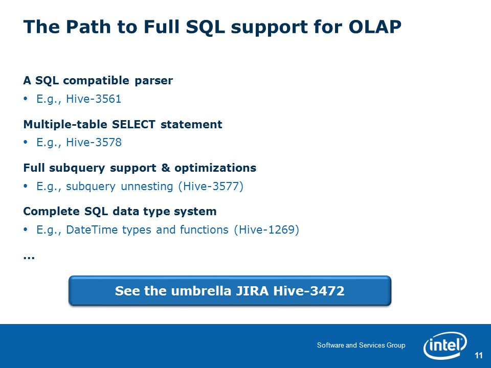11 Software and Services Group The Path to Full SQL support for OLAP A SQL compatible parser E.g., Hive-3561 Multiple-table SELECT statement E.g., Hive-3578 Full subquery support & optimizations E.g., subquery unnesting (Hive-3577) Complete SQL data type system E.g., DateTime types and functions (Hive-1269)...