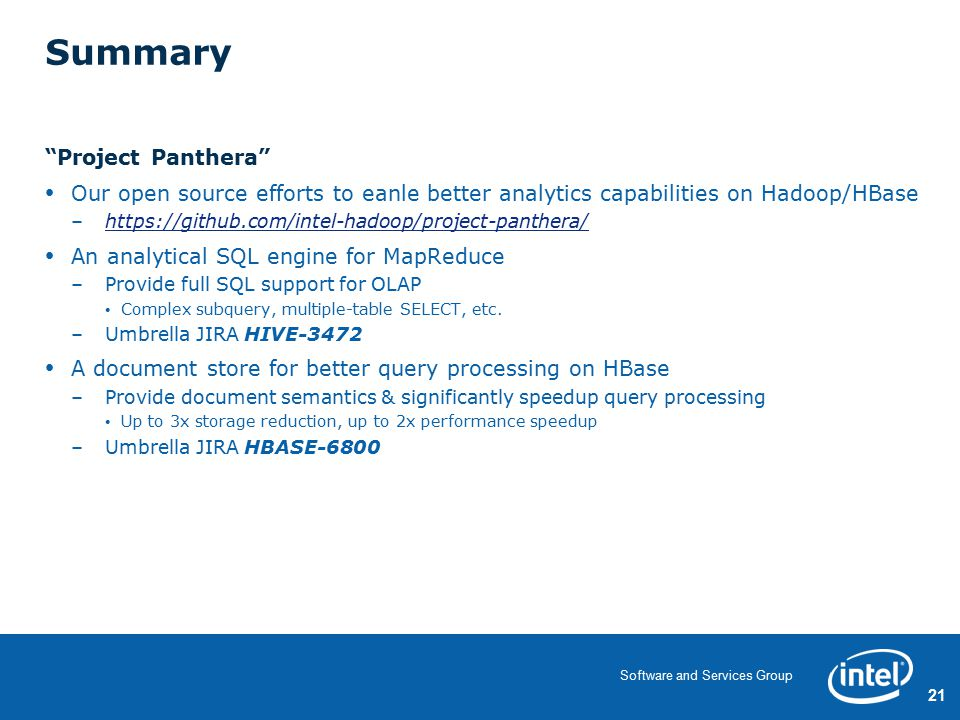 21 Software and Services Group Summary Project Panthera Our open source efforts to eanle better analytics capabilities on Hadoop/HBase –https://github.com/intel-hadoop/project-panthera/https://github.com/intel-hadoop/project-panthera/ An analytical SQL engine for MapReduce –Provide full SQL support for OLAP Complex subquery, multiple-table SELECT, etc.
