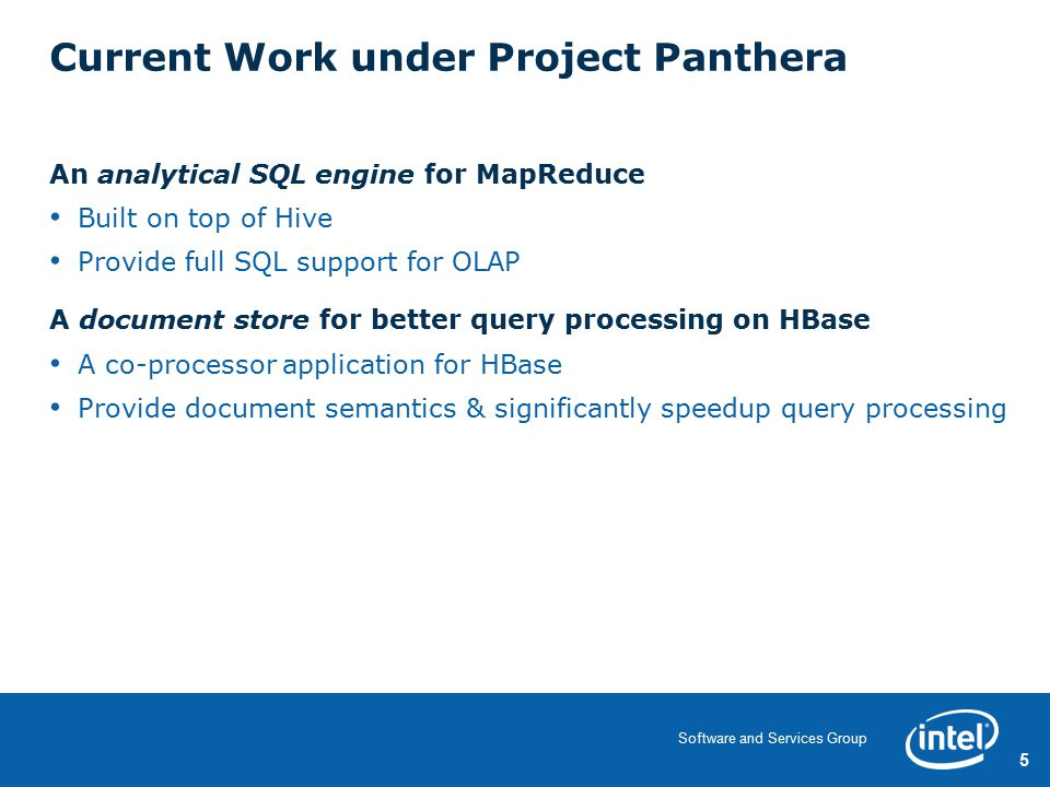 5 Software and Services Group Current Work under Project Panthera An analytical SQL engine for MapReduce Built on top of Hive Provide full SQL support for OLAP A document store for better query processing on HBase A co-processor application for HBase Provide document semantics & significantly speedup query processing 5