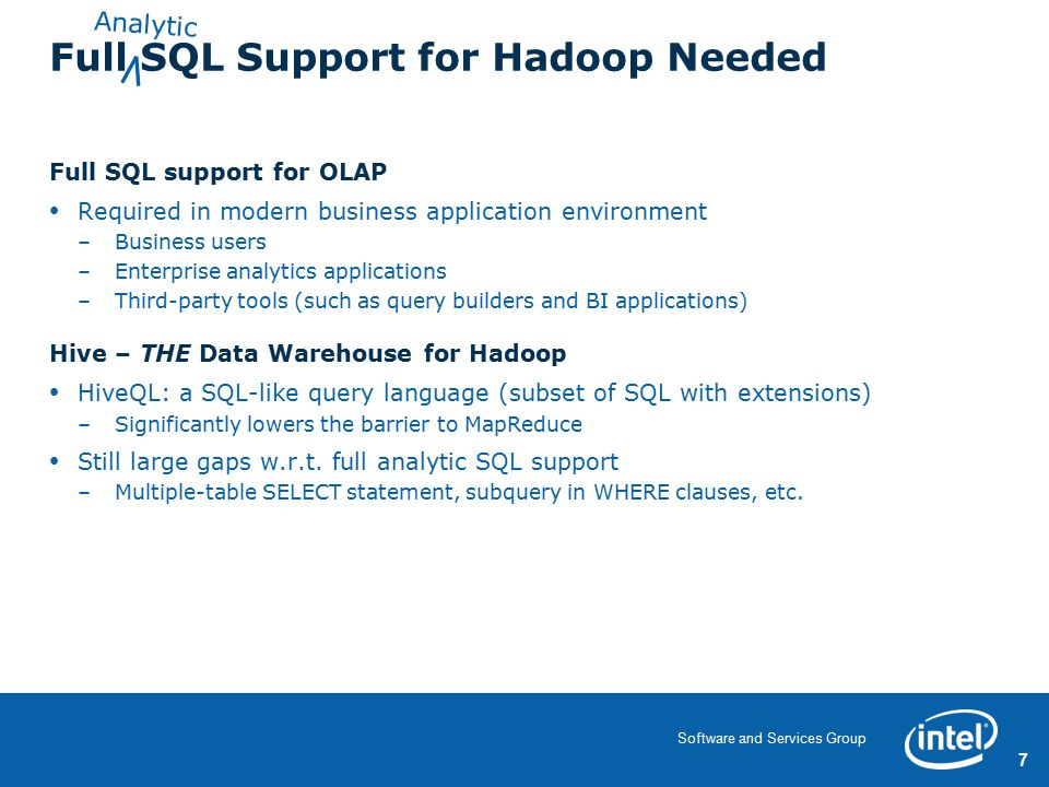 7 Software and Services Group Full SQL Support for Hadoop Needed Full SQL support for OLAP Required in modern business application environment –Business users –Enterprise analytics applications –Third-party tools (such as query builders and BI applications) Hive – THE Data Warehouse for Hadoop HiveQL: a SQL-like query language (subset of SQL with extensions) –Significantly lowers the barrier to MapReduce Still large gaps w.r.t.