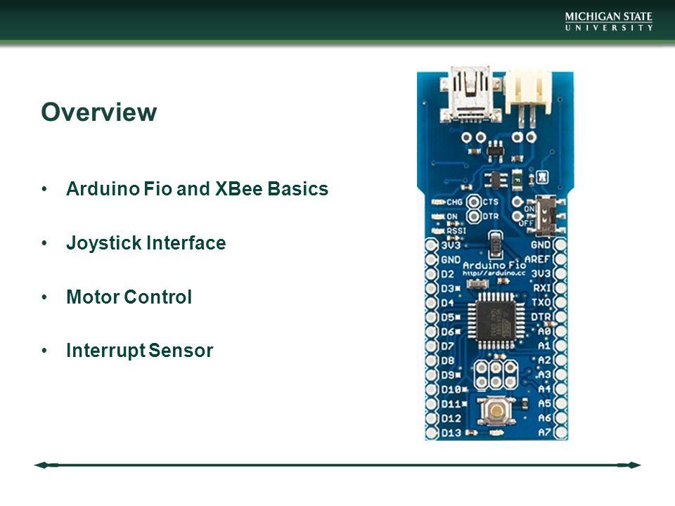 Overview Arduino Fio and XBee Basics Joystick Interface Motor Control Interrupt Sensor