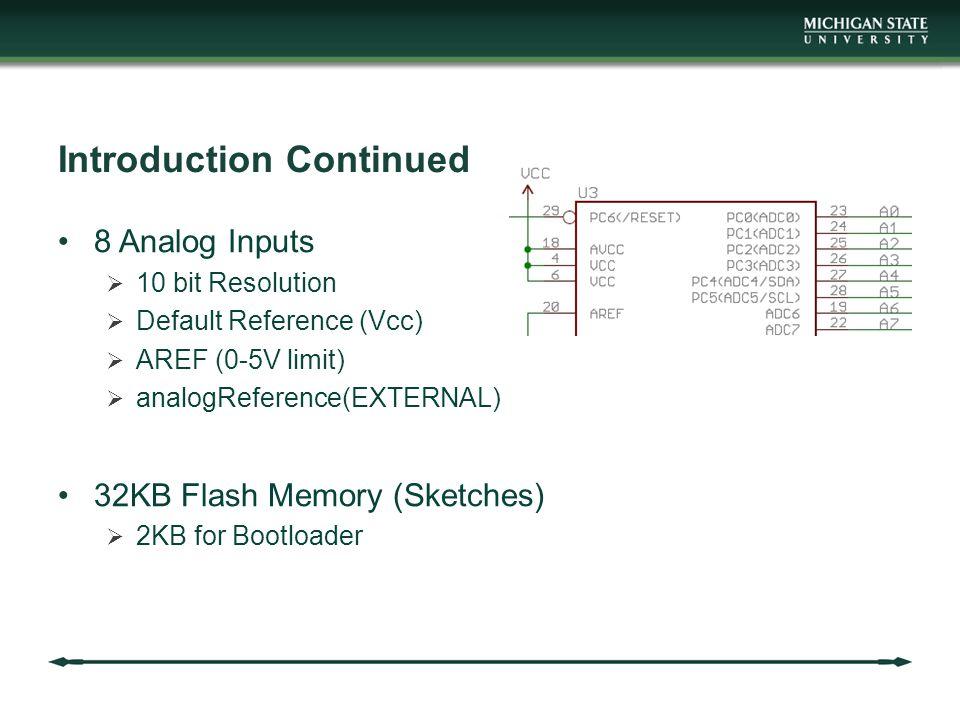 Introduction Continued 8 Analog Inputs  10 bit Resolution  Default Reference (Vcc)  AREF (0-5V limit)  analogReference(EXTERNAL) 32KB Flash Memory (Sketches)  2KB for Bootloader