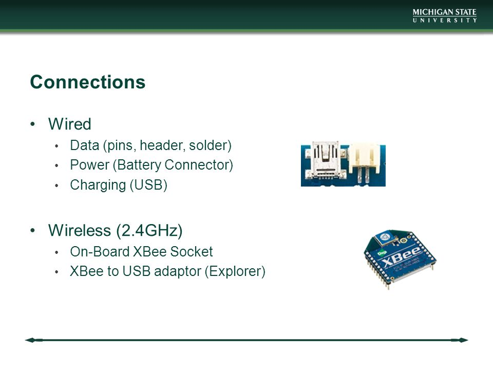 Connections Wired Data (pins, header, solder) Power (Battery Connector) Charging (USB) Wireless (2.4GHz) On-Board XBee Socket XBee to USB adaptor (Explorer)